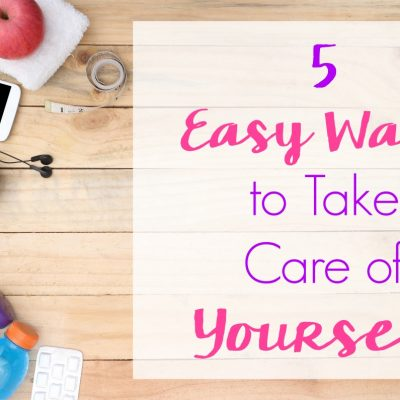 5 Easy Ways to Take Care of Yourself