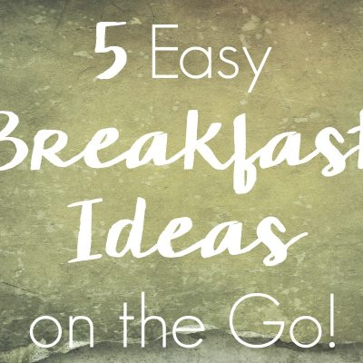 5 Easy Breakfast Ideas on the Go!