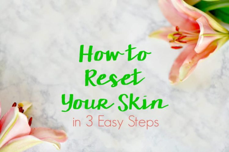 How to Reset Your Skin in 3 Easy Steps