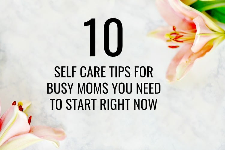 10 Self Care Tips for Busy Moms You Need to Start Right Now